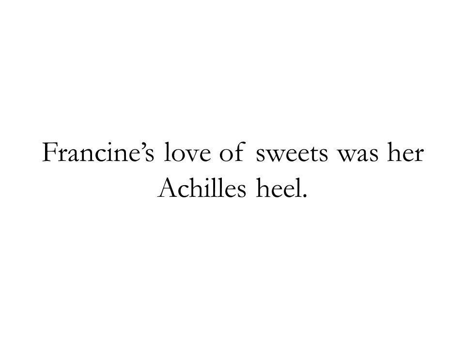 Francines love of sweets was her Achilles heel.