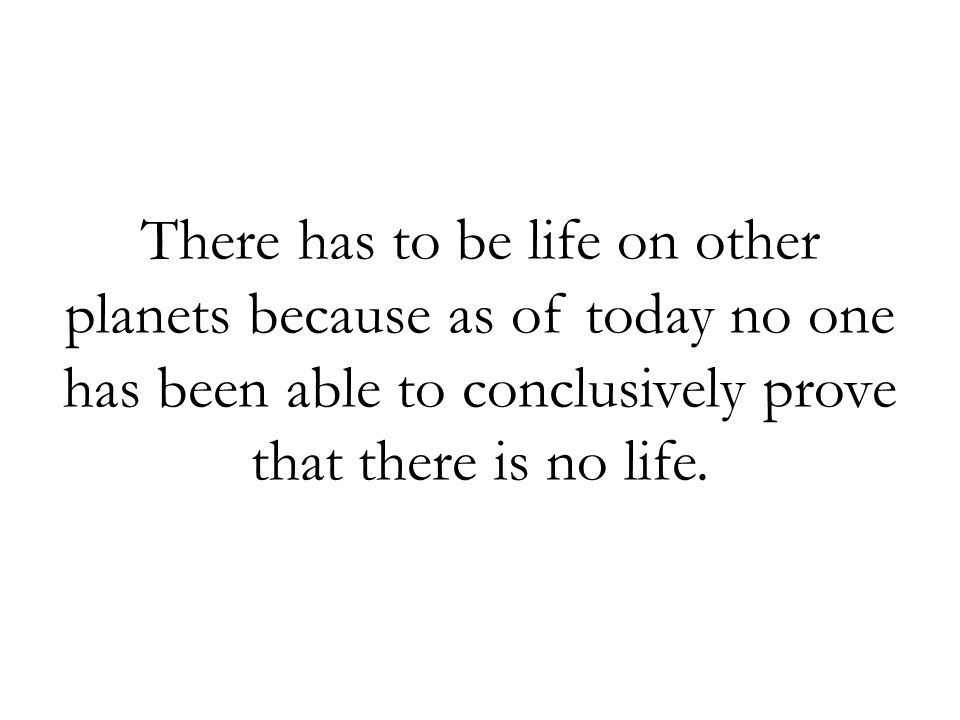 There has to be life on other planets because as of today no one has been able to conclusively prove that there is no life.