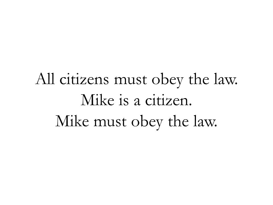 All citizens must obey the law. Mike is a citizen. Mike must obey the law.