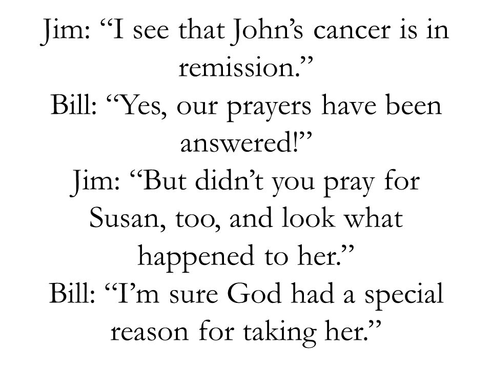 Jim: I see that Johns cancer is in remission. Bill: Yes, our prayers have been answered! Jim: But didnt you pray for Susan, too, and look what happene