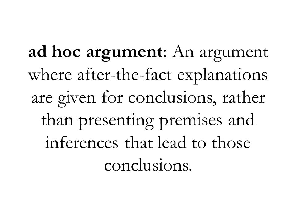 ad hoc argument: An argument where after-the-fact explanations are given for conclusions, rather than presenting premises and inferences that lead to