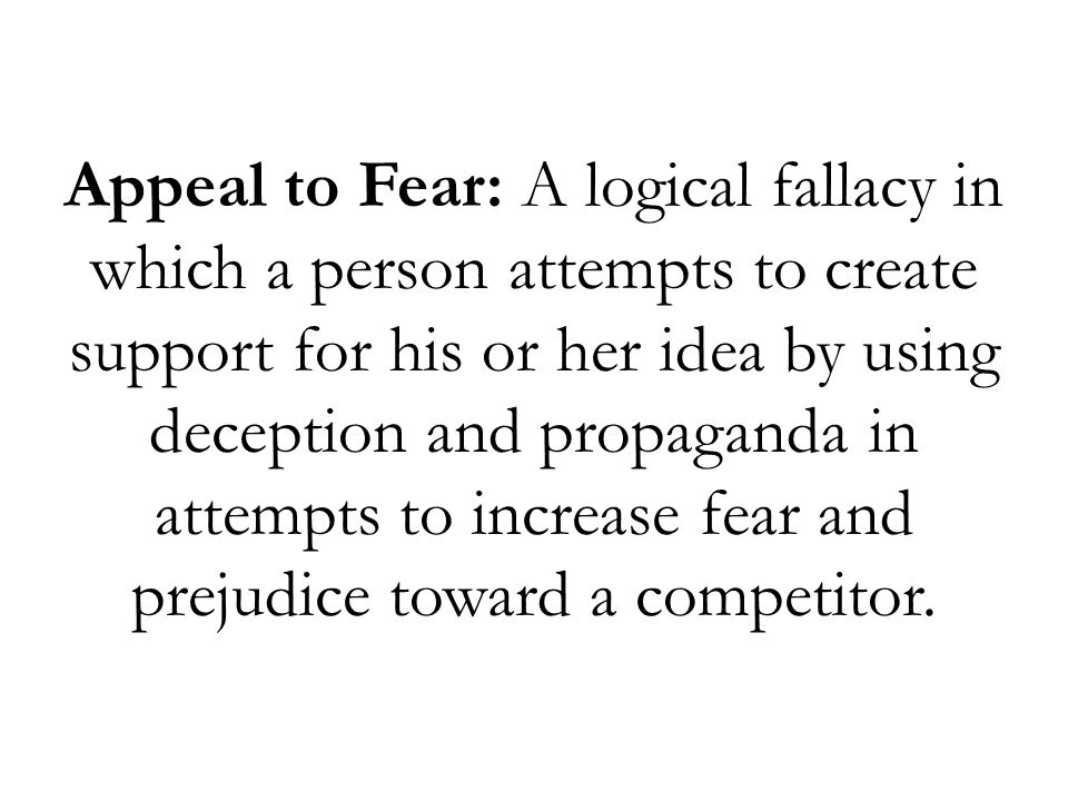 Appeal to Fear: A logical fallacy in which a person attempts to create support for his or her idea by using deception and propaganda in attempts to in