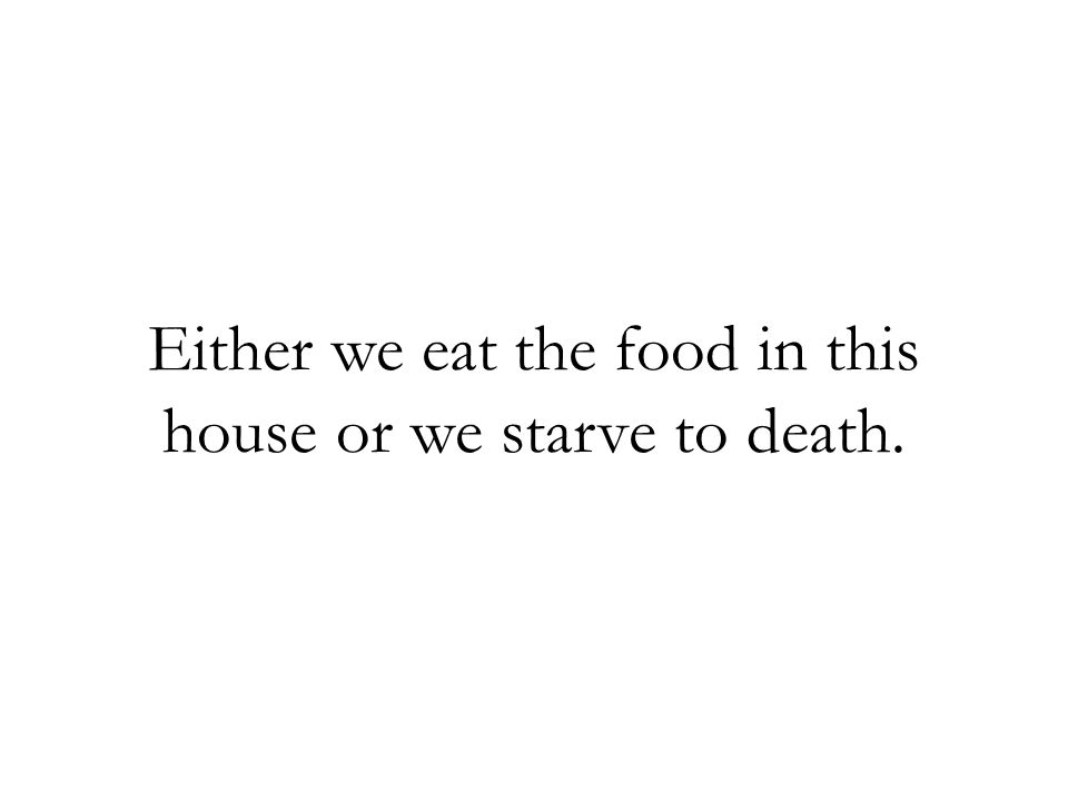 Either we eat the food in this house or we starve to death.