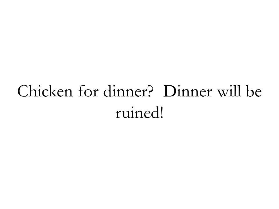Chicken for dinner? Dinner will be ruined!