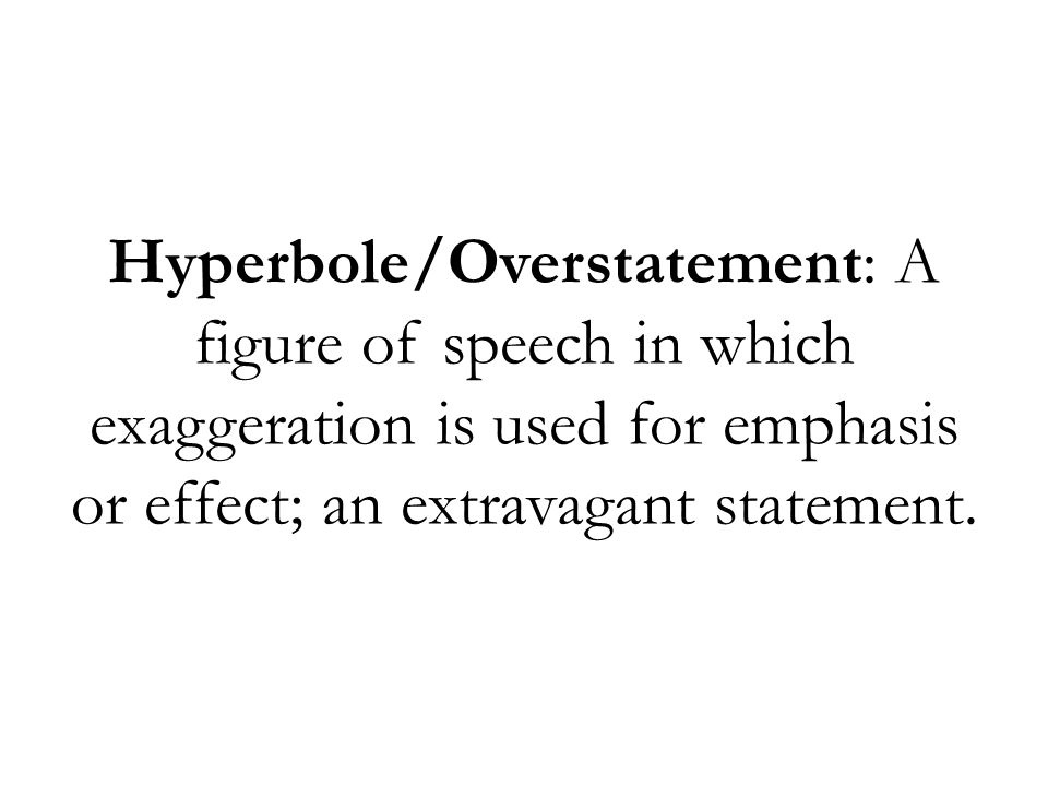 Hyperbole/Overstatement: A figure of speech in which exaggeration is used for emphasis or effect; an extravagant statement.