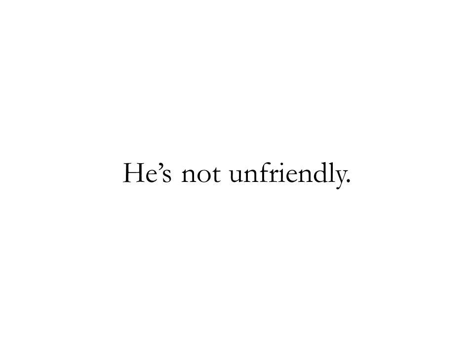 Hes not unfriendly.