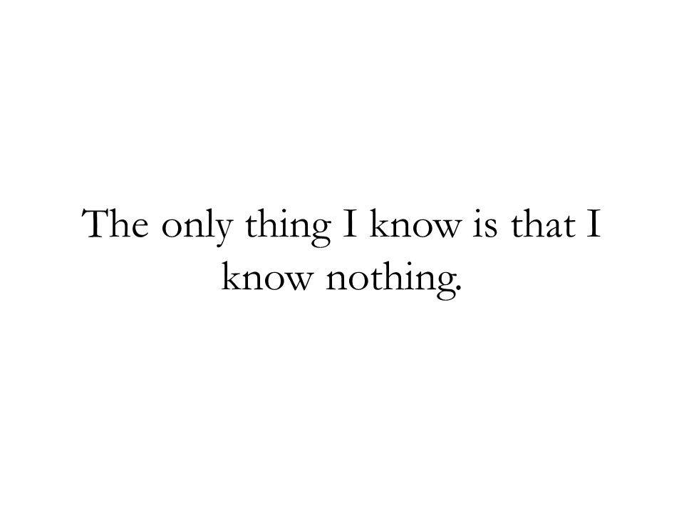 The only thing I know is that I know nothing.
