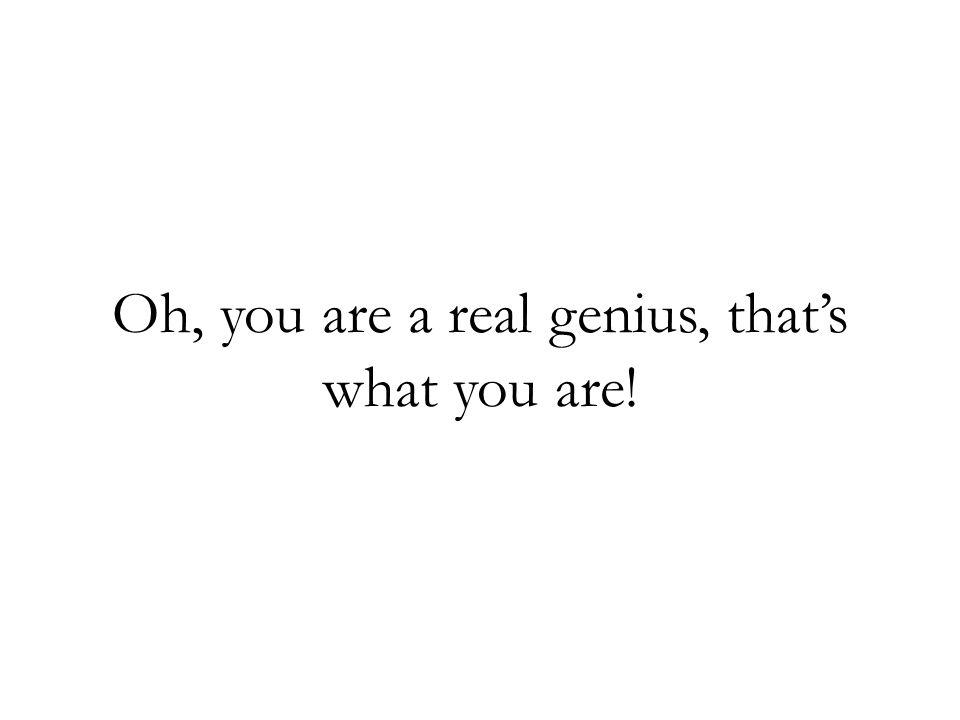Oh, you are a real genius, thats what you are!