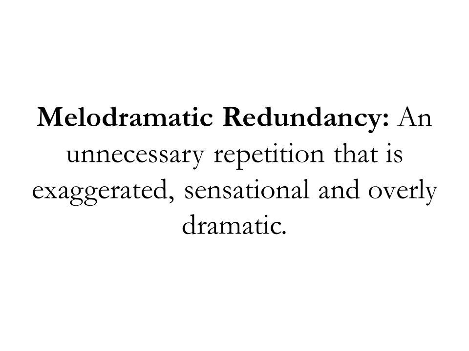 Melodramatic Redundancy: An unnecessary repetition that is exaggerated, sensational and overly dramatic.