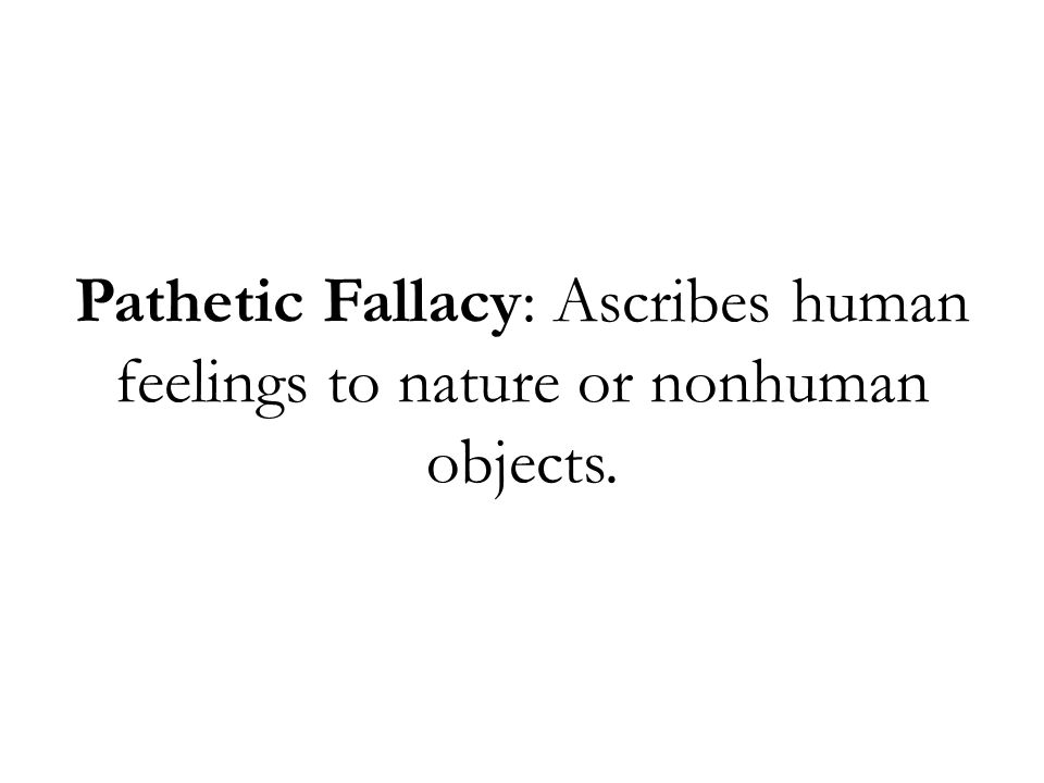 Pathetic Fallacy: Ascribes human feelings to nature or nonhuman objects.