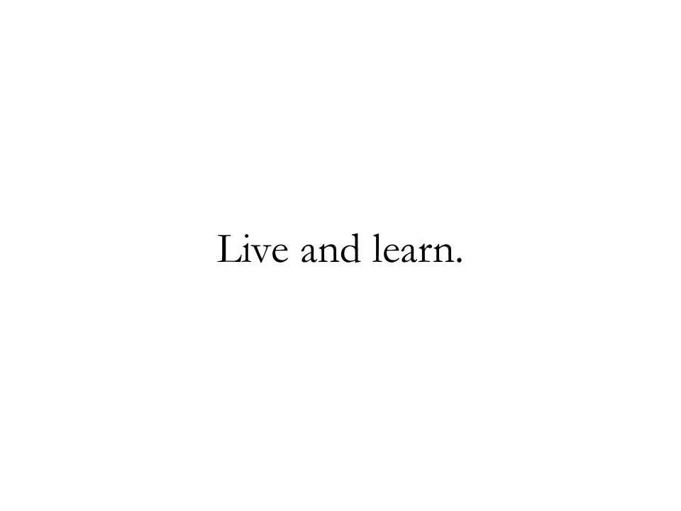 Live and learn.