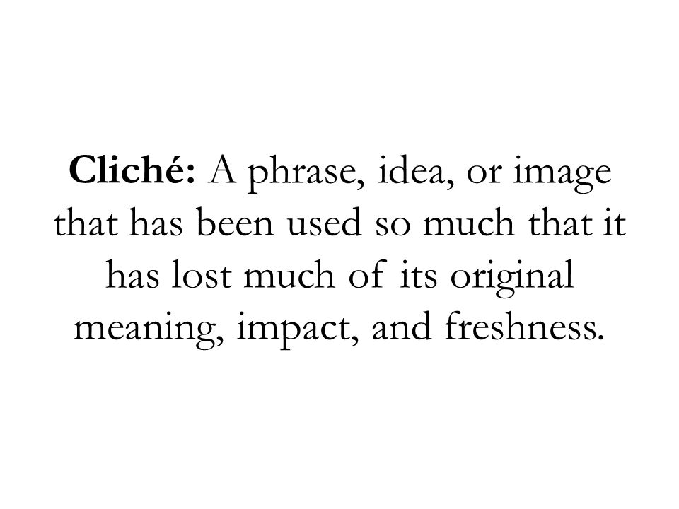 Cliché: A phrase, idea, or image that has been used so much that it has lost much of its original meaning, impact, and freshness.