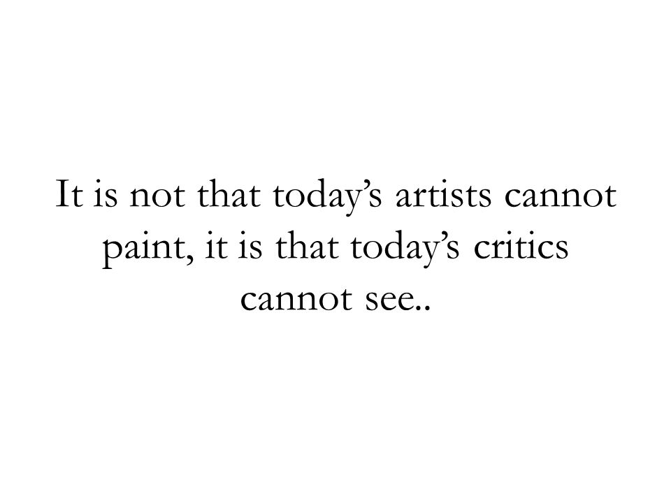 It is not that todays artists cannot paint, it is that todays critics cannot see..