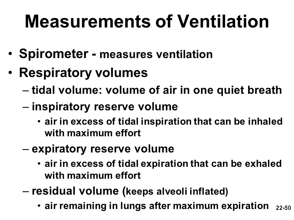 22-50 Measurements of Ventilation Spirometer - measures ventilation Respiratory volumes –tidal volume: volume of air in one quiet breath –inspiratory