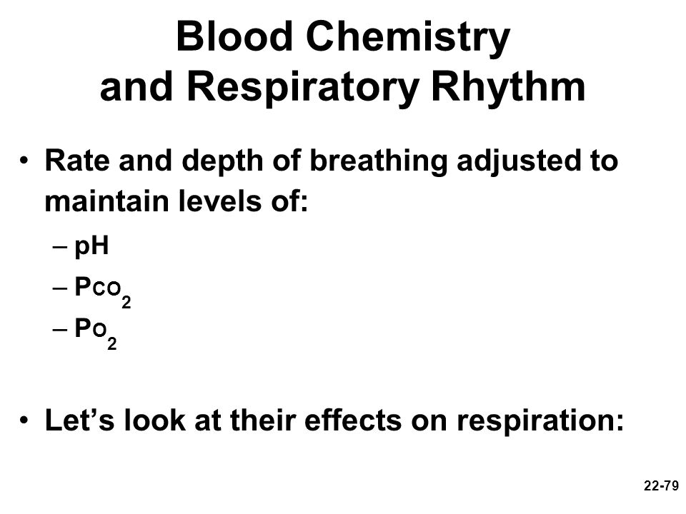 22-79 Blood Chemistry and Respiratory Rhythm Rate and depth of breathing adjusted to maintain levels of: –pH –P CO 2 –PO2–PO2 Lets look at their effec