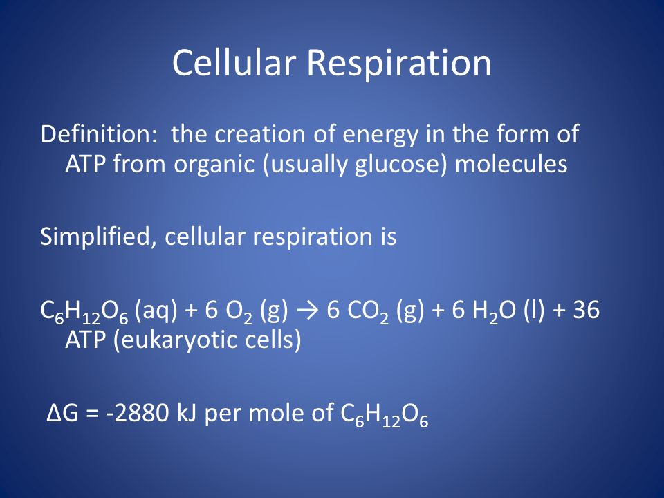 Definition: the creation of energy in the form of ATP from organic (usually glucose) molecules Simplified, cellular respiration is C 6 H 12 O 6 (aq) +
