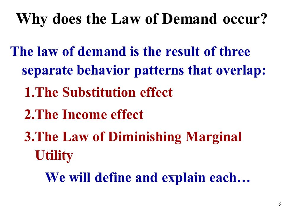 Why does the Law of Demand occur? The law of demand is the result of three separate behavior patterns that overlap: 1.The Substitution effect 2.The In