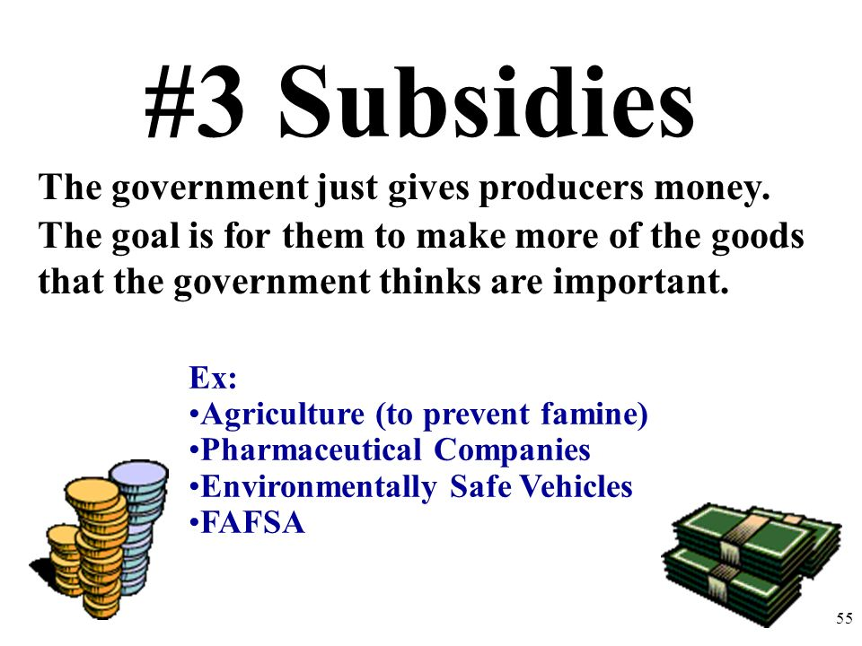 #3 Subsidies The government just gives producers money. The goal is for them to make more of the goods that the government thinks are important. Ex: A