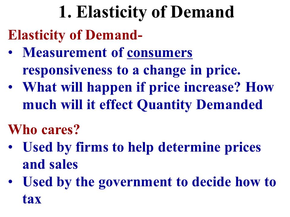 1. Elasticity of Demand Elasticity of Demand- Measurement of consumers responsiveness to a change in price. What will happen if price increase? How mu