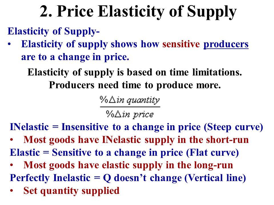 2. Price Elasticity of Supply Elasticity of Supply- Elasticity of supply shows how sensitive producers are to a change in price. Elasticity of supply