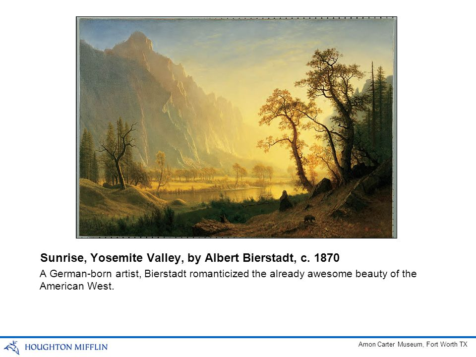 A German-born artist, Bierstadt romanticized the already awesome beauty of the American West. Sunrise, Yosemite Valley, by Albert Bierstadt, c. 1870 A