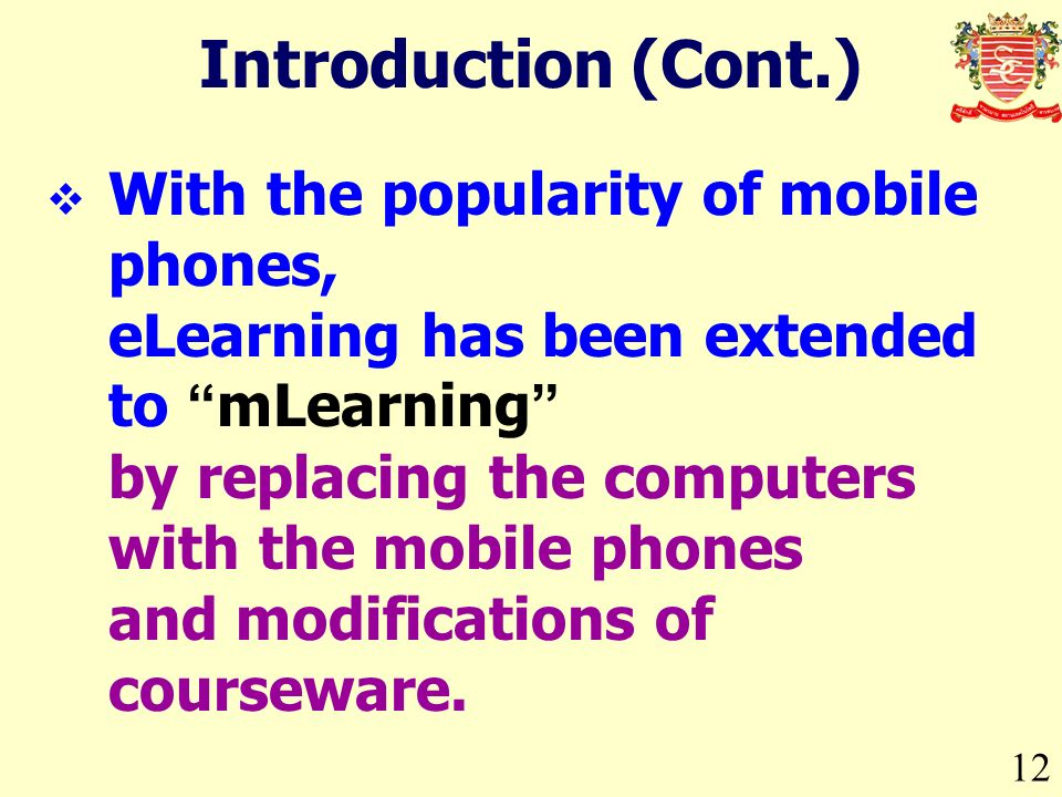 12 Introduction (Cont.) With the popularity of mobile phones, eLearning has been extended to mLearning by replacing the computers with the mobile phones and modifications of courseware.