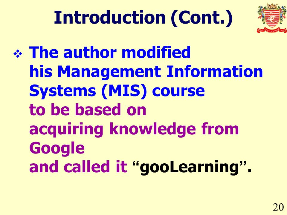 20 Introduction (Cont.) The author modified his Management Information Systems (MIS) course to be based on acquiring knowledge from Google and called it gooLearning.