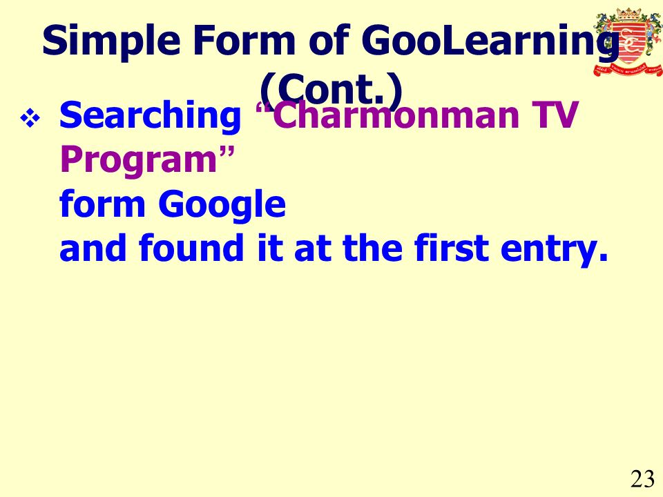23 Simple Form of GooLearning (Cont.) Searching Charmonman TV Program form Google and found it at the first entry.