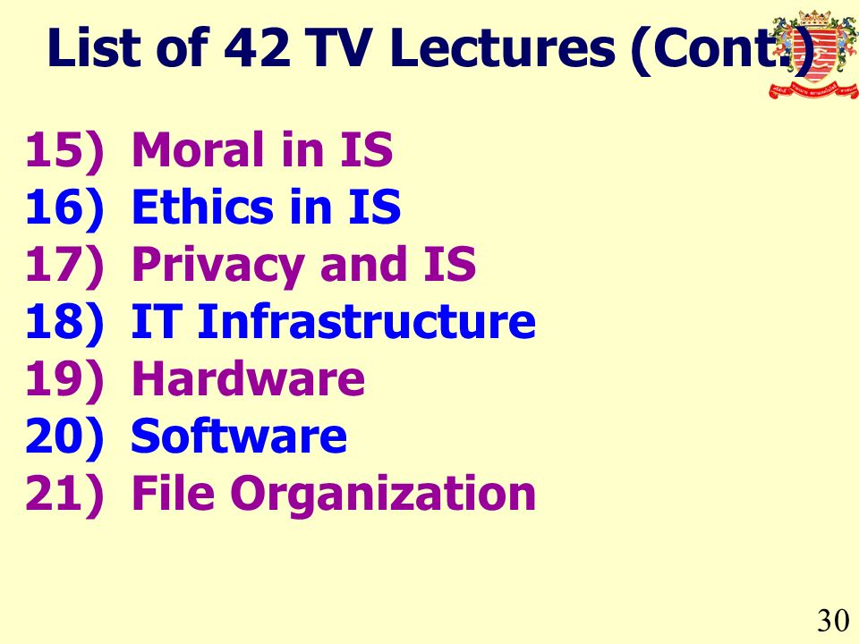 30 15)Moral in IS 16)Ethics in IS 17)Privacy and IS 18)IT Infrastructure 19)Hardware 20)Software 21)File Organization List of 42 TV Lectures (Cont.)