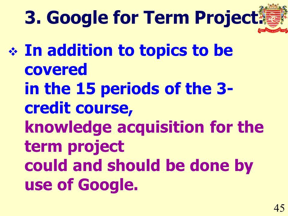45 In addition to topics to be covered in the 15 periods of the 3- credit course, knowledge acquisition for the term project could and should be done by use of Google.