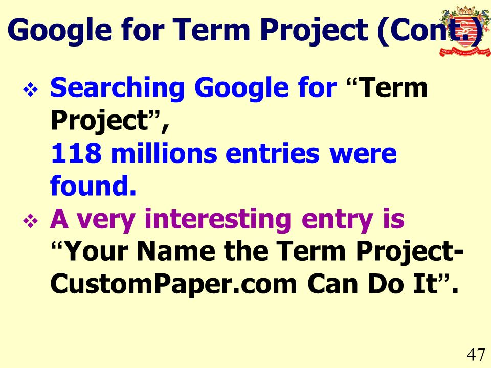 47 Google for Term Project (Cont.) Searching Google for Term Project, 118 millions entries were found.