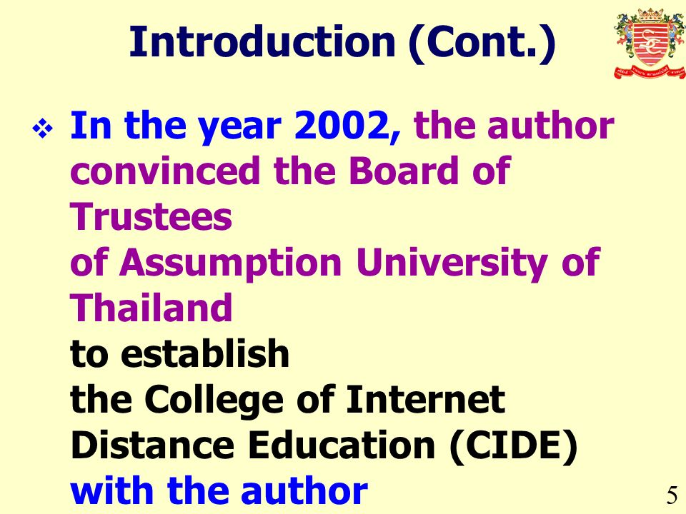 5 Introduction (Cont.) In the year 2002, the author convinced the Board of Trustees of Assumption University of Thailand to establish the College of Internet Distance Education (CIDE) with the author as the Chairman of the Executive Board and the Chief Executive Officer.