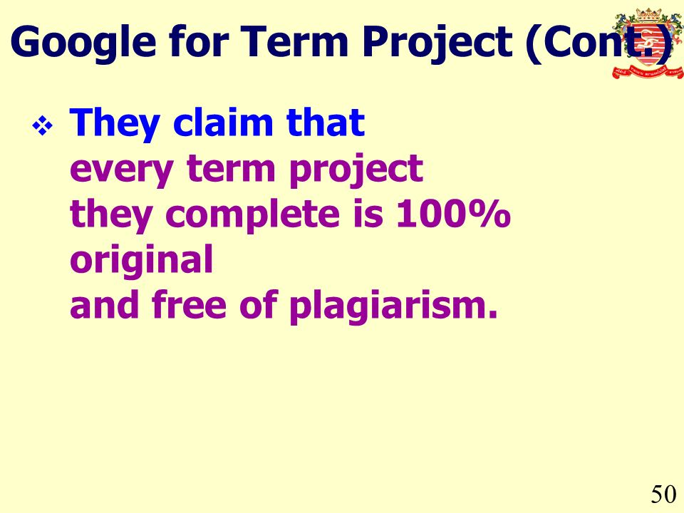50 Google for Term Project (Cont.) They claim that every term project they complete is 100% original and free of plagiarism.