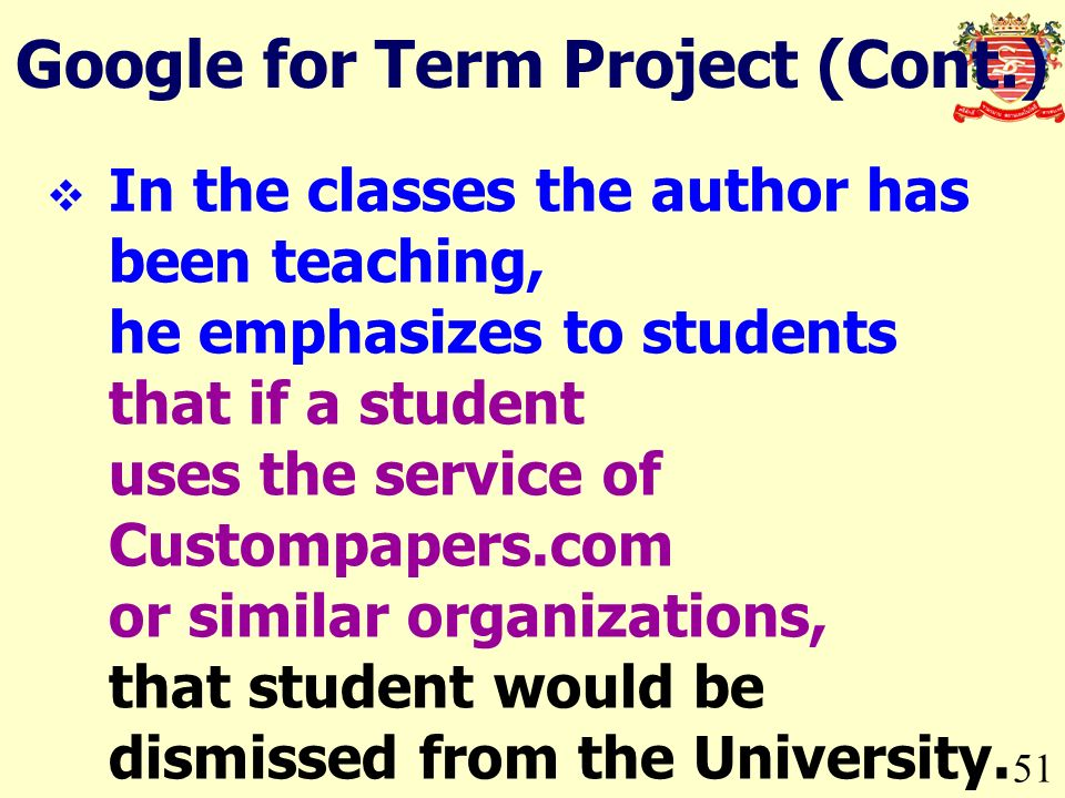 51 Google for Term Project (Cont.) In the classes the author has been teaching, he emphasizes to students that if a student uses the service of Custompapers.com or similar organizations, that student would be dismissed from the University.