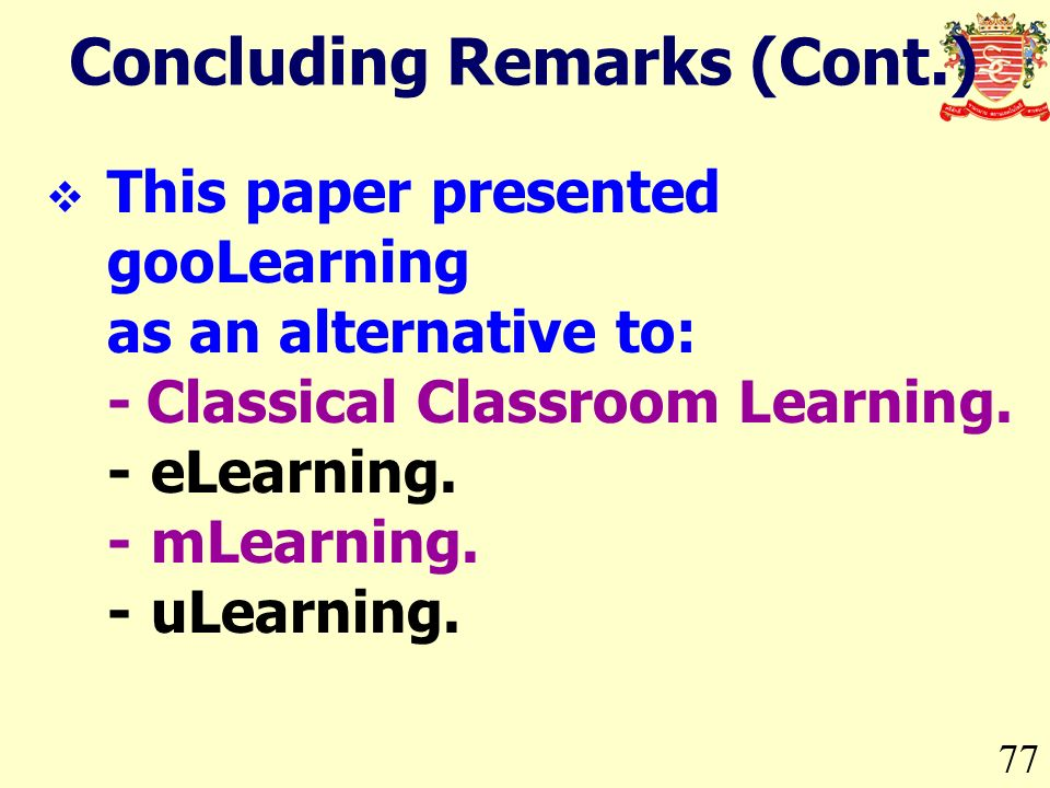 Concluding Remarks (Cont.) 77 This paper presented gooLearning as an alternative to: -Classical Classroom Learning.