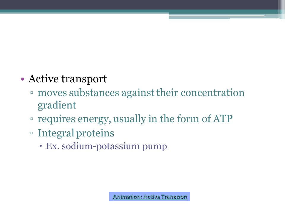 Active transport moves substances against their concentration gradient requires energy, usually in the form of ATP Integral proteins Ex. sodium-potass
