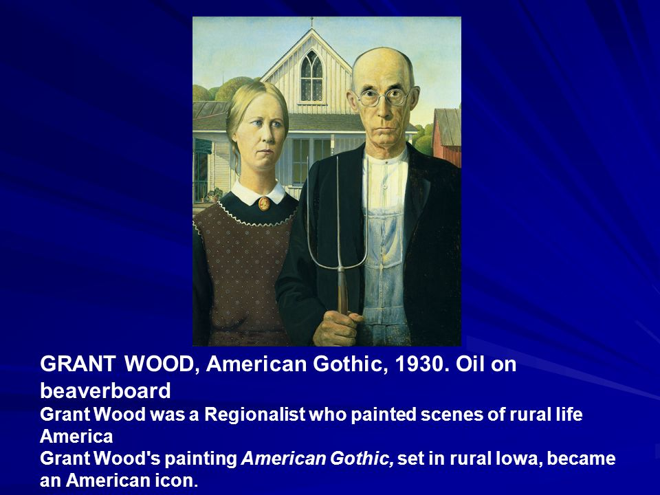 GRANT WOOD, American Gothic, 1930. Oil on beaverboard Grant Wood was a Regionalist who painted scenes of rural life America Grant Wood's painting Amer