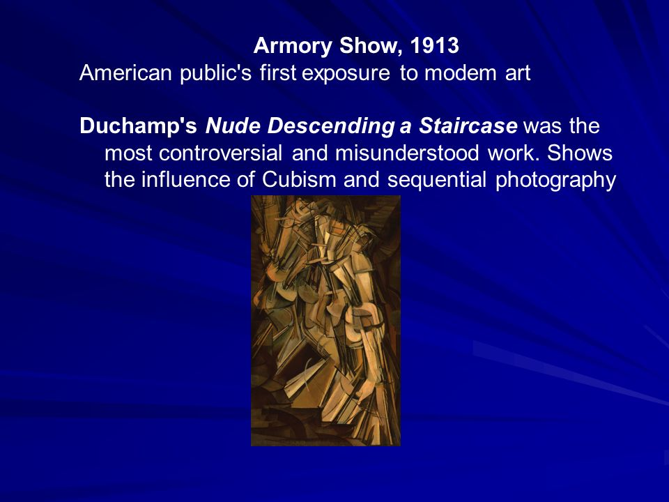 Armory Show, 1913 American public's first exposure to modem art Duchamp's Nude Descending a Staircase was the most controversial and misunderstood wor