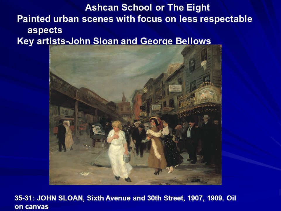 Ashcan School or The Eight Painted urban scenes with focus on less respectable aspects Key artists-John Sloan and George Bellows 35-31: JOHN SLOAN, Si