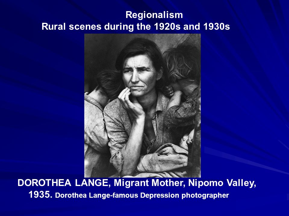 Regionalism Rural scenes during the 1920s and 1930s DOROTHEA LANGE, Migrant Mother, Nipomo Valley, 1935. Dorothea Lange-famous Depression photographer