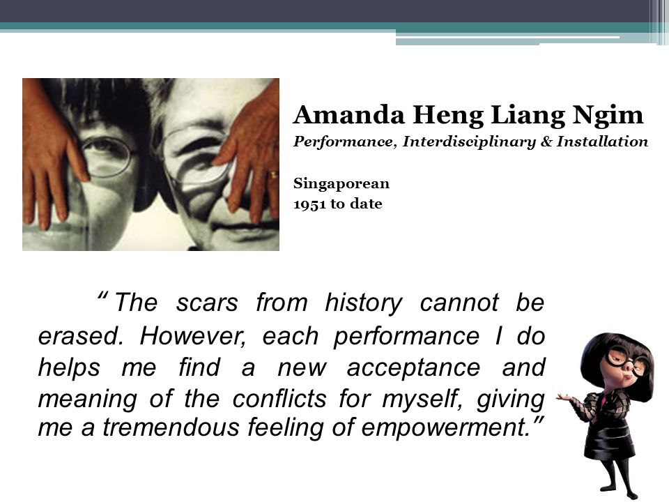 Amanda Heng Liang Ngim Performance, Interdisciplinary & Installation Singaporean 1951 to date The scars from history cannot be erased. However, each p