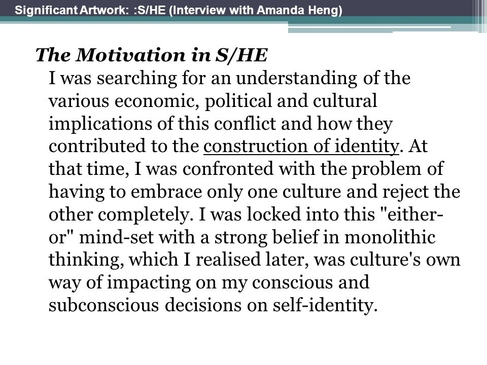 The Motivation in S/HE I was searching for an understanding of the various economic, political and cultural implications of this conflict and how they