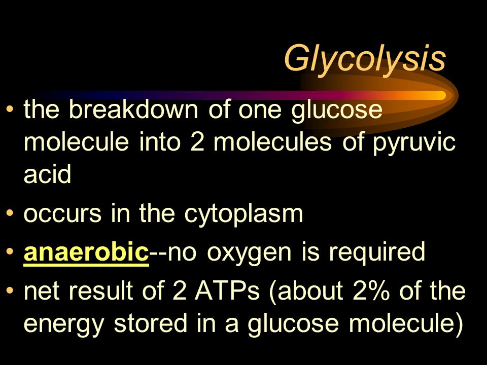 Glycolysis the breakdown of one glucose molecule into 2 molecules of pyruvic acid occurs in the cytoplasm anaerobic--no oxygen is required net result