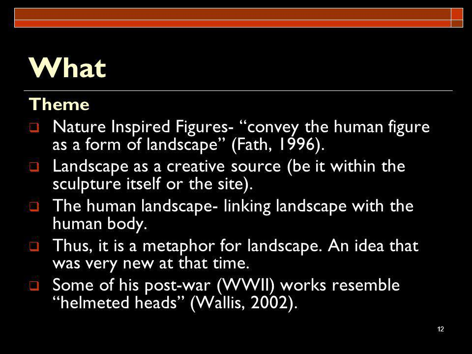 12 What Theme Nature Inspired Figures- convey the human figure as a form of landscape (Fath, 1996). Landscape as a creative source (be it within the s