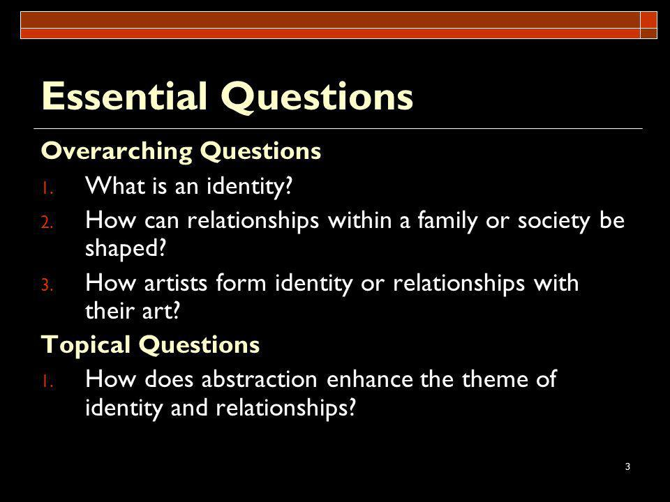 3 Essential Questions Overarching Questions 1. What is an identity? 2. How can relationships within a family or society be shaped? 3. How artists form