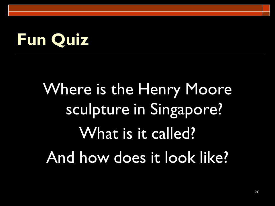 57 Fun Quiz Where is the Henry Moore sculpture in Singapore? What is it called? And how does it look like?