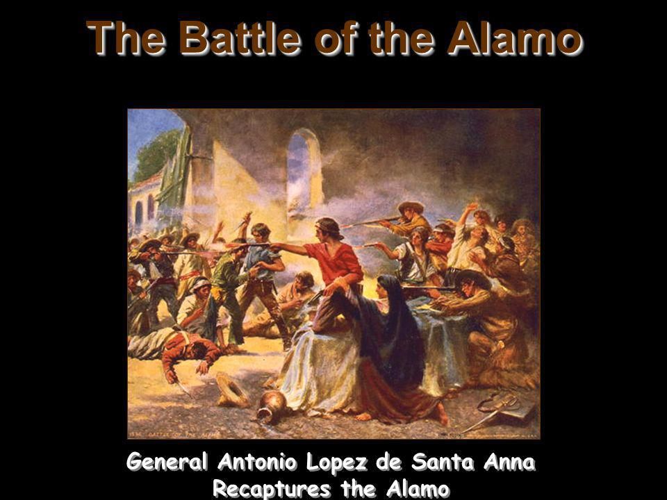 The Battle of the Alamo General Antonio Lopez de Santa Anna Recaptures the Alamo