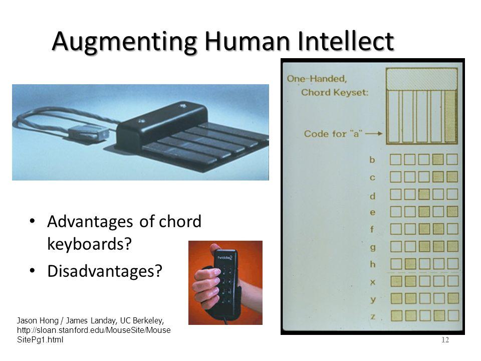 Augmenting Human Intellect Advantages of chord keyboards? Disadvantages? 12 Jason Hong / James Landay, UC Berkeley, http://sloan.stanford.edu/MouseSit