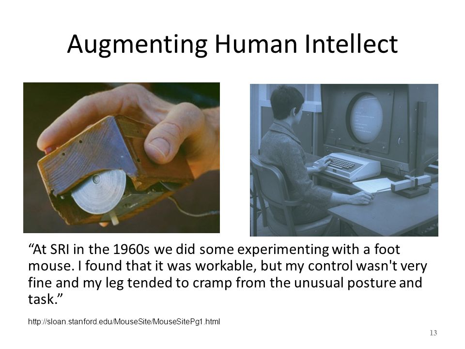 Augmenting Human Intellect At SRI in the 1960s we did some experimenting with a foot mouse. I found that it was workable, but my control wasn't very f