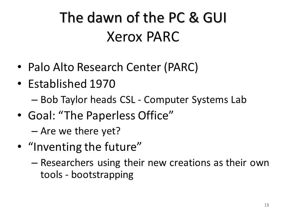 18 The dawn of the PC & GUI The dawn of the PC & GUI Xerox PARC Palo Alto Research Center (PARC) Established 1970 – Bob Taylor heads CSL - Computer Sy